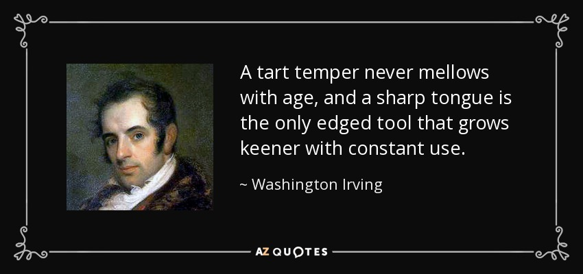 A tart temper never mellows with age, and a sharp tongue is the only edged tool that grows keener with constant use. - Washington Irving