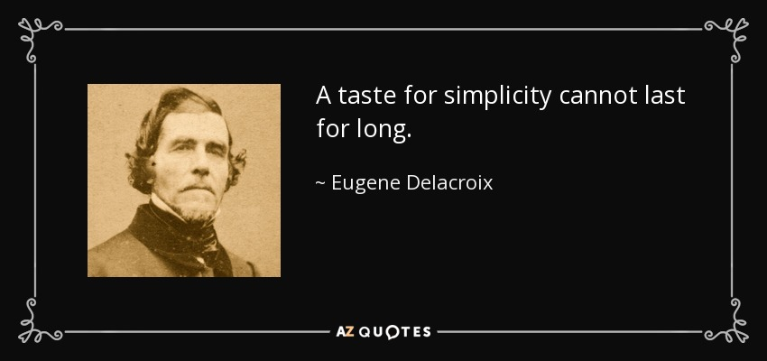 A taste for simplicity cannot last for long. - Eugene Delacroix