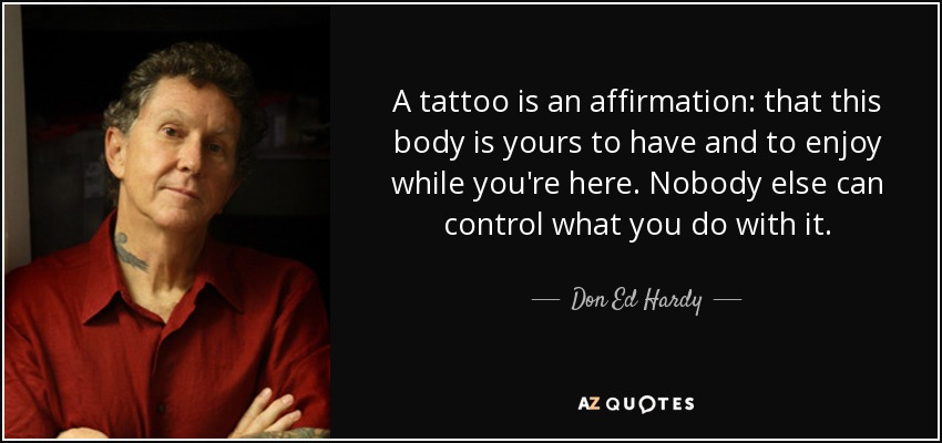 A tattoo is an affirmation: that this body is yours to have and to enjoy while you're here. Nobody else can control what you do with it. - Don Ed Hardy