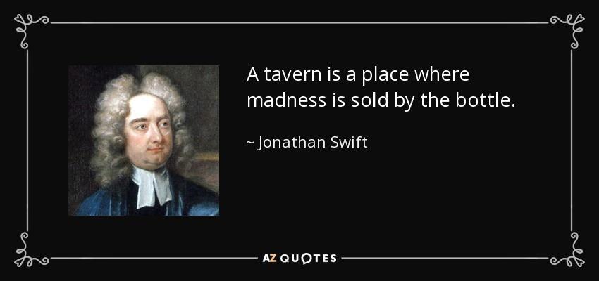 A tavern is a place where madness is sold by the bottle. - Jonathan Swift