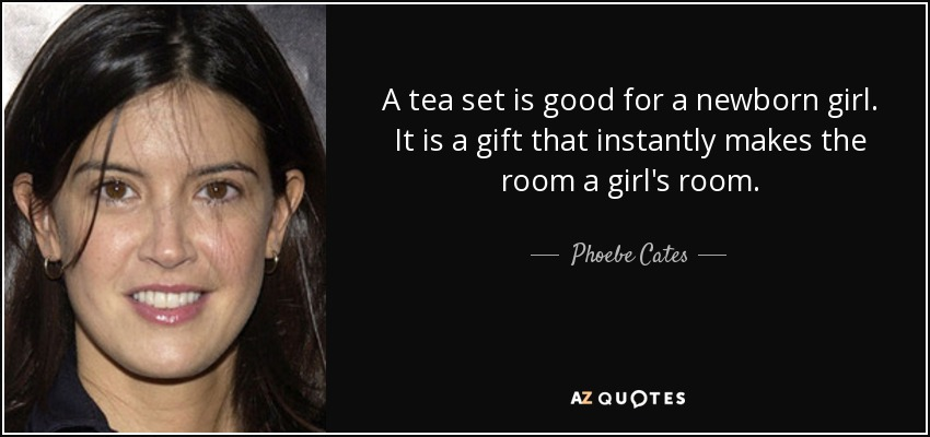 A tea set is good for a newborn girl. It is a gift that instantly makes the room a girl's room. - Phoebe Cates