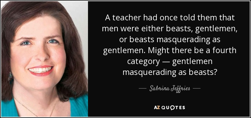 A teacher had once told them that men were either beasts, gentlemen, or beasts masquerading as gentlemen. Might there be a fourth category — gentlemen masquerading as beasts? - Sabrina Jeffries