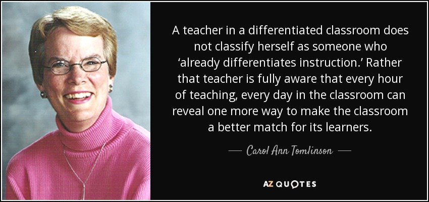 A teacher in a differentiated classroom does not classify herself as someone who 'already differentiates instruction.' Rather that teacher is fully aware that every hour of teaching, every day in the classroom can reveal one more way to make the classroom a better match for its learners. - Carol Ann Tomlinson