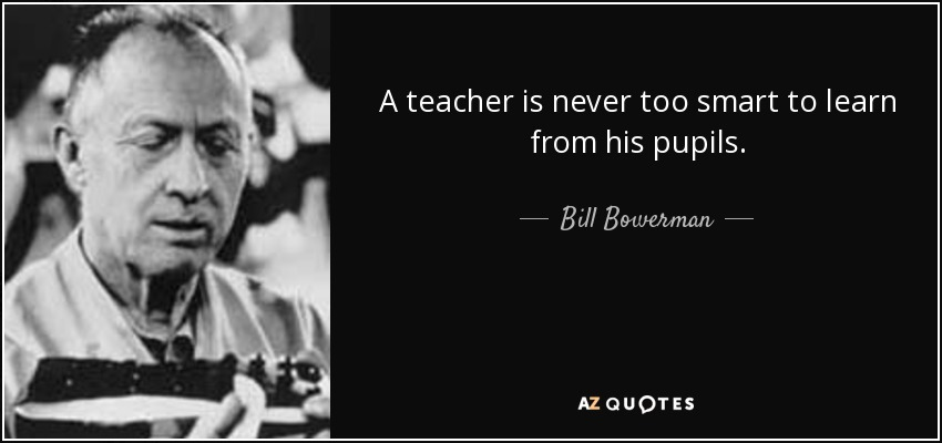 A teacher is never too smart to learn from his pupils. - Bill Bowerman