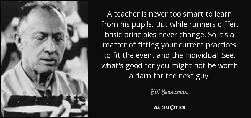 A teacher is never too smart to learn from his pupils. But while runners differ, basic principles never change. So it's a matter of fitting your current practices to fit the event and the individual. See, what's good for you might not be worth a darn for the next guy. - Bill Bowerman