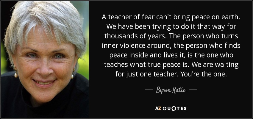 A teacher of fear can't bring peace on earth. We have been trying to do it that way for thousands of years. The person who turns inner violence around, the person who finds peace inside and lives it, is the one who teaches what true peace is. We are waiting for just one teacher. You're the one. - Byron Katie