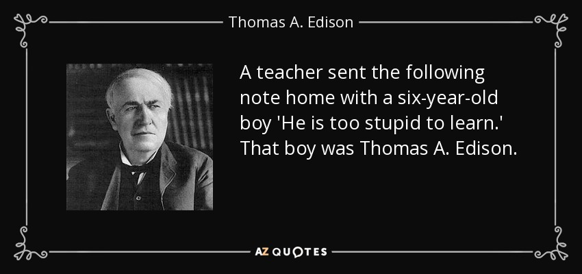 A teacher sent the following note home with a six-year-old boy 'He is too stupid to learn.' That boy was Thomas A. Edison. - Thomas A. Edison