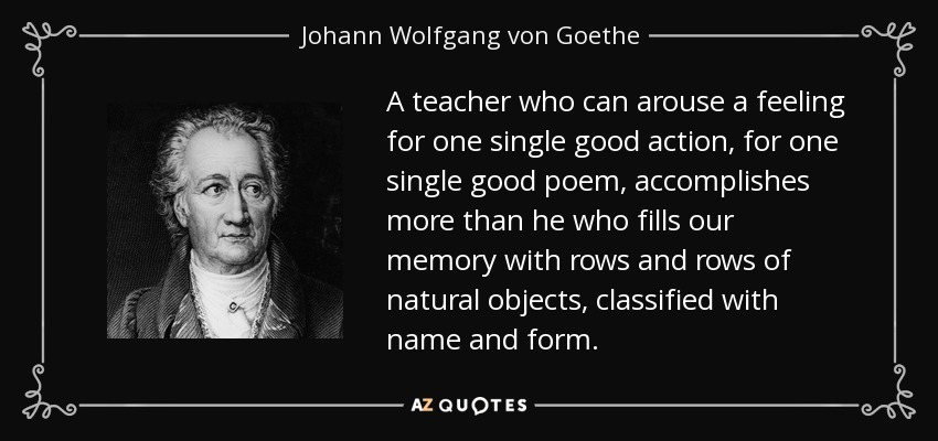 A teacher who can arouse a feeling for one single good action, for one single good poem, accomplishes more than he who fills our memory with rows and rows of natural objects, classified with name and form. - Johann Wolfgang von Goethe