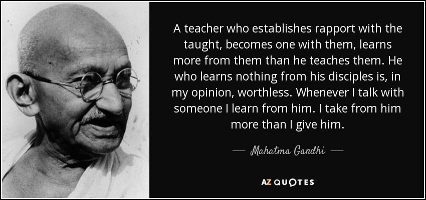 A teacher who establishes rapport with the taught, becomes one with them, learns more from them than he teaches them. He who learns nothing from his disciples is, in my opinion, worthless. Whenever I talk with someone I learn from him. I take from him more than I give him. - Mahatma Gandhi