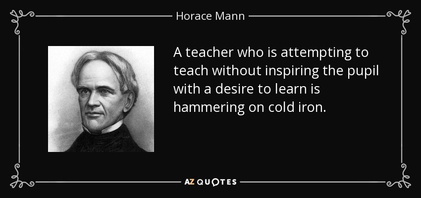 A teacher who is attempting to teach without inspiring the pupil with a desire to learn is hammering on cold iron. - Horace Mann