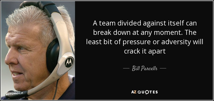 A team divided against itself can break down at any moment. The least bit of pressure or adversity will crack it apart - Bill Parcells