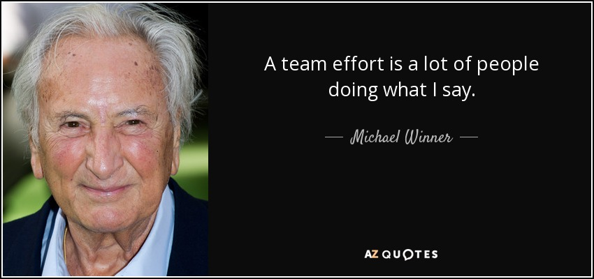 A team effort is a lot of people doing what I say. - Michael Winner