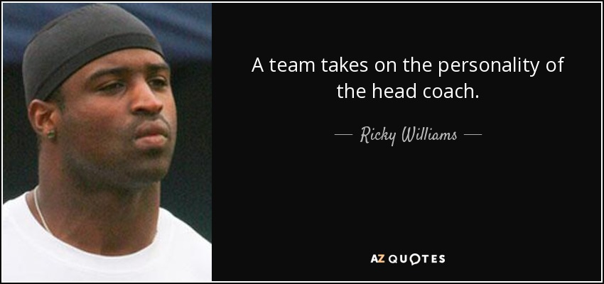 A team takes on the personality of the head coach. - Ricky Williams