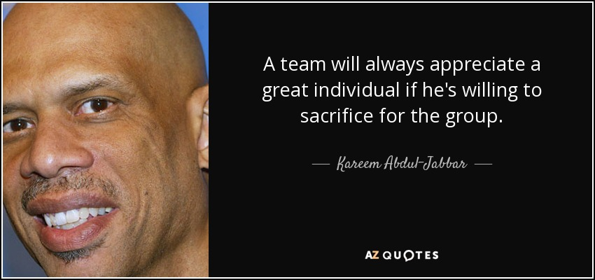 A team will always appreciate a great individual if he's willing to sacrifice for the group. - Kareem Abdul-Jabbar