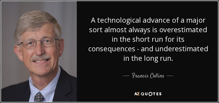 A technological advance of a major sort almost always is overestimated in the short run for its consequences - and underestimated in the long run. - Francis Collins