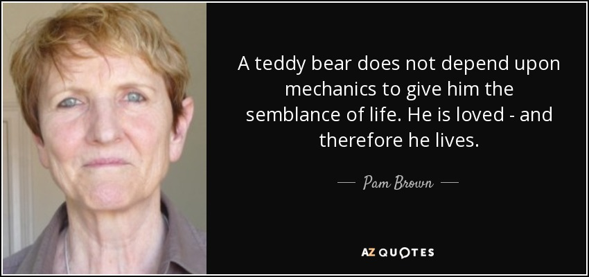 A teddy bear does not depend upon mechanics to give him the semblance of life. He is loved - and therefore he lives. - Pam Brown