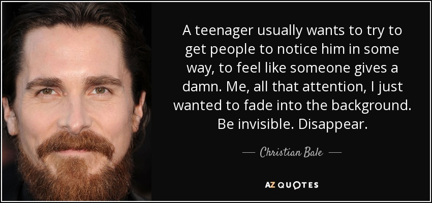 A teenager usually wants to try to get people to notice him in some way, to feel like someone gives a damn. Me, all that attention, I just wanted to fade into the background. Be invisible. Disappear. - Christian Bale