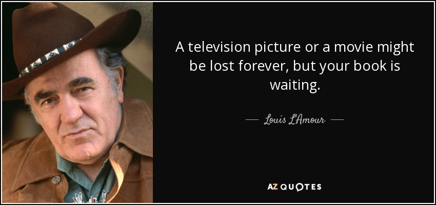 A television picture or a movie might be lost forever, but your book is waiting. - Louis L'Amour