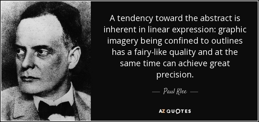 A tendency toward the abstract is inherent in linear expression: graphic imagery being confined to outlines has a fairy-like quality and at the same time can achieve great precision. - Paul Klee