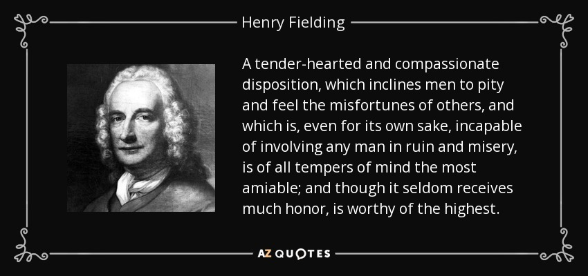 A tender-hearted and compassionate disposition, which inclines men to pity and feel the misfortunes of others, and which is, even for its own sake, incapable of involving any man in ruin and misery, is of all tempers of mind the most amiable; and though it seldom receives much honor, is worthy of the highest. - Henry Fielding
