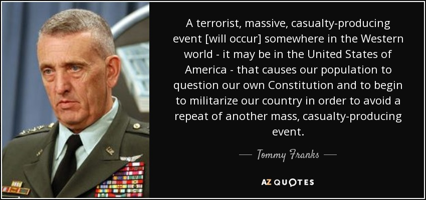 A terrorist, massive, casualty-producing event [will occur] somewhere in the Western world - it may be in the United States of America - that causes our population to question our own Constitution and to begin to militarize our country in order to avoid a repeat of another mass, casualty-producing event. - Tommy Franks