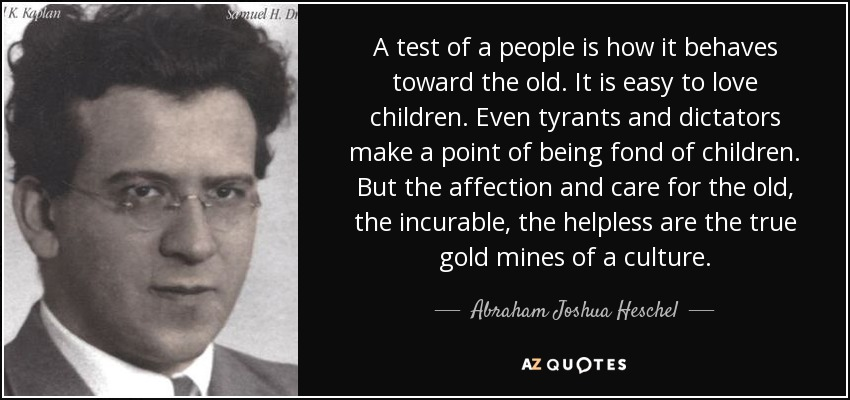 A test of a people is how it behaves toward the old. It is easy to love children. Even tyrants and dictators make a point of being fond of children. But the affection and care for the old, the incurable, the helpless are the true gold mines of a culture. - Abraham Joshua Heschel