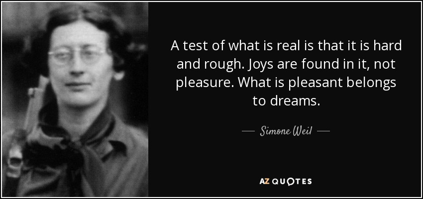 A test of what is real is that it is hard and rough. Joys are found in it, not pleasure. What is pleasant belongs to dreams. - Simone Weil