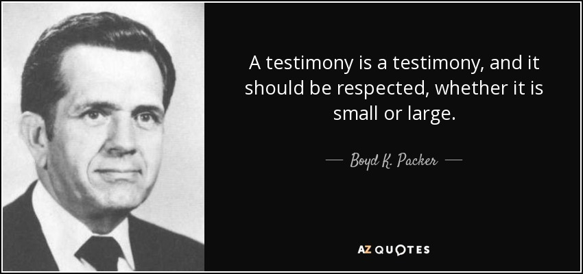 A testimony is a testimony, and it should be respected, whether it is small or large. - Boyd K. Packer