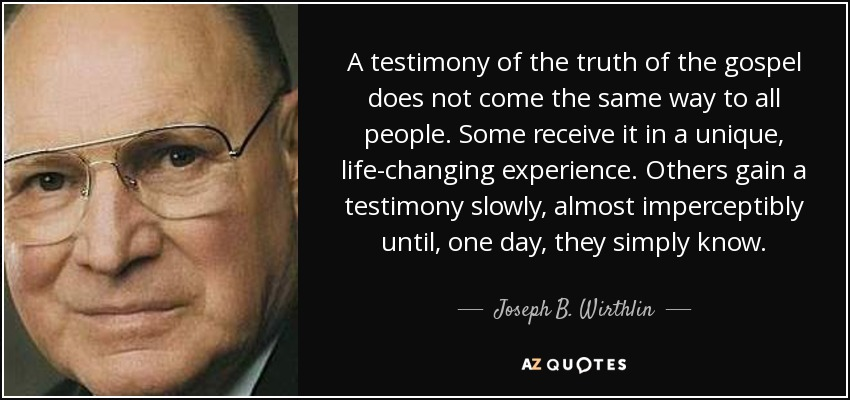 A testimony of the truth of the gospel does not come the same way to all people. Some receive it in a unique, life-changing experience. Others gain a testimony slowly, almost imperceptibly until, one day, they simply know. - Joseph B. Wirthlin