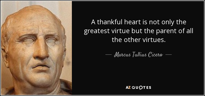 A thankful heart is not only the greatest virtue but the parent of all the other virtues. - Marcus Tullius Cicero