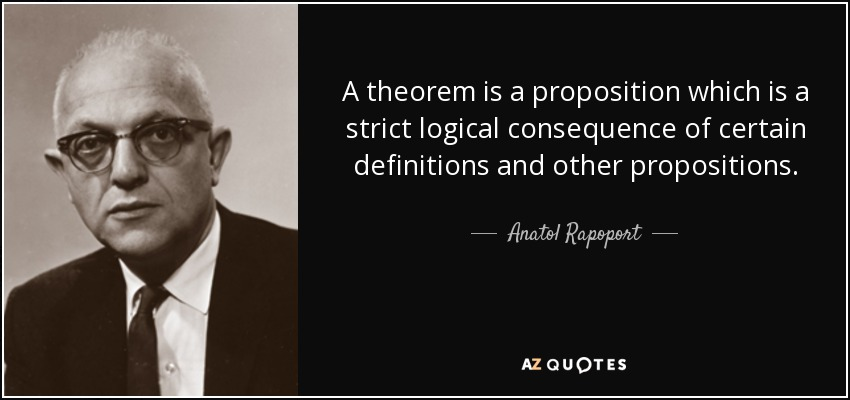 A theorem is a proposition which is a strict logical consequence of certain definitions and other propositions. - Anatol Rapoport