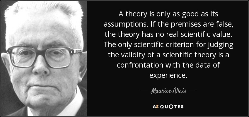 A theory is only as good as its assumptions. If the premises are false, the theory has no real scientific value. The only scientific criterion for judging the validity of a scientific theory is a confrontation with the data of experience. - Maurice Allais