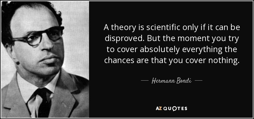 A theory is scientific only if it can be disproved. But the moment you try to cover absolutely everything the chances are that you cover nothing. - Hermann Bondi