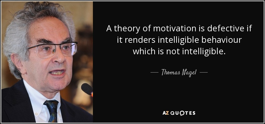 A theory of motivation is defective if it renders intelligible behaviour which is not intelligible. - Thomas Nagel