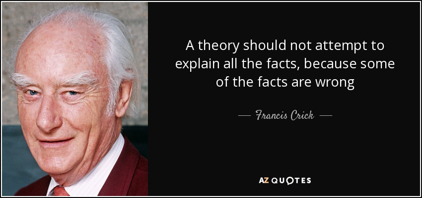 A theory should not attempt to explain all the facts, because some of the facts are wrong - Francis Crick