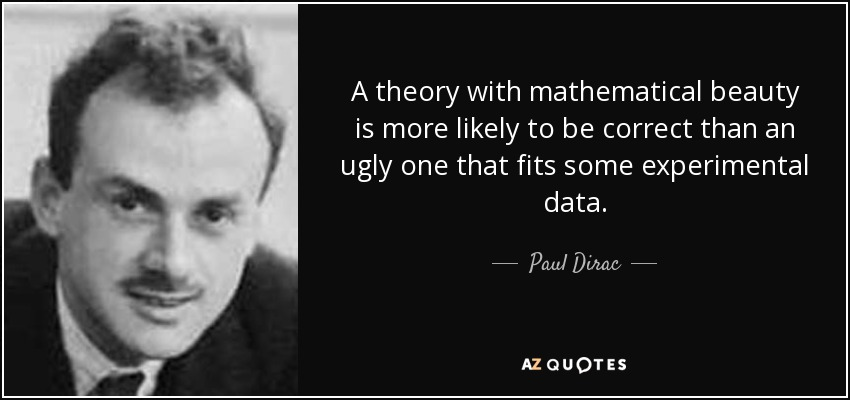 A theory with mathematical beauty is more likely to be correct than an ugly one that fits some experimental data. - Paul Dirac
