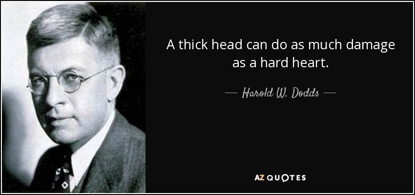 A thick head can do as much damage as a hard heart. - Harold W. Dodds