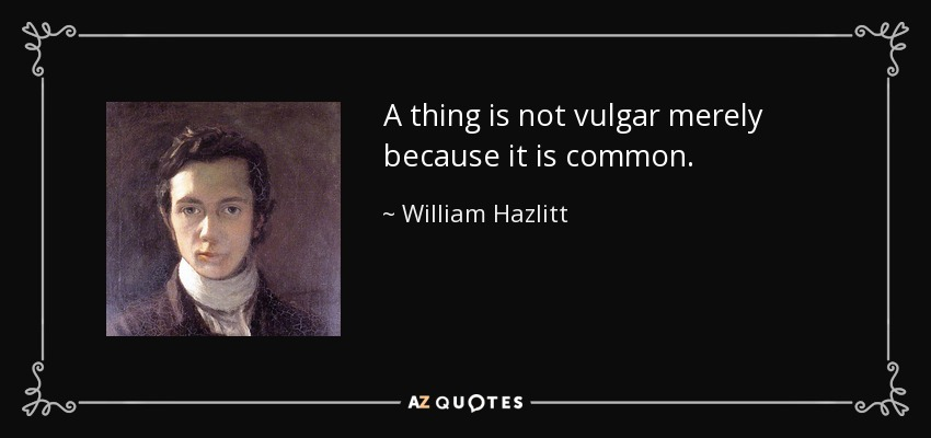 A thing is not vulgar merely because it is common. - William Hazlitt