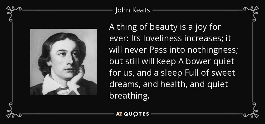A thing of beauty is a joy for ever: Its loveliness increases; it will never Pass into nothingness; but still will keep A bower quiet for us, and a sleep Full of sweet dreams, and health, and quiet breathing. - John Keats