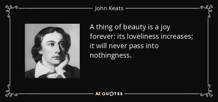 A thing of beauty is a joy forever: its loveliness increases; it will never pass into nothingness. - John Keats