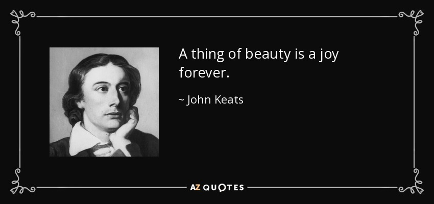 A thing of beauty is a joy forever. - John Keats