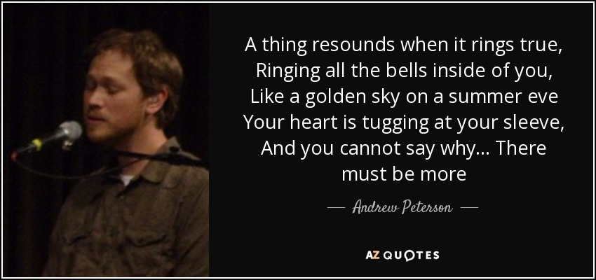 A thing resounds when it rings true, Ringing all the bells inside of you, Like a golden sky on a summer eve Your heart is tugging at your sleeve, And you cannot say why... There must be more - Andrew Peterson