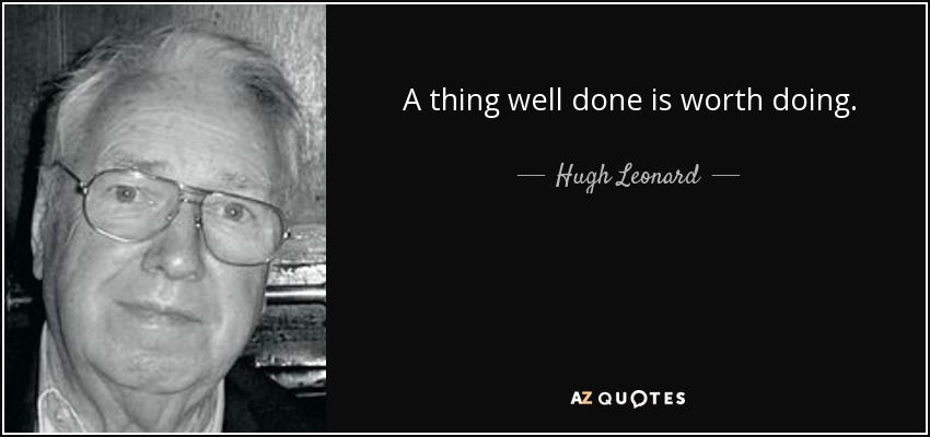 A thing well done is worth doing. - Hugh Leonard