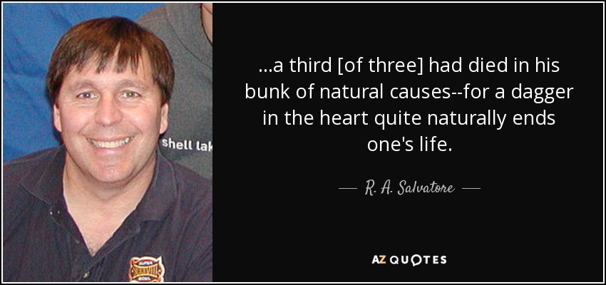 ...a third [of three] had died in his bunk of natural causes--for a dagger in the heart quite naturally ends one's life. - R. A. Salvatore