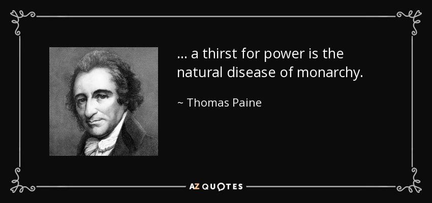... a thirst for power is the natural disease of monarchy. - Thomas Paine