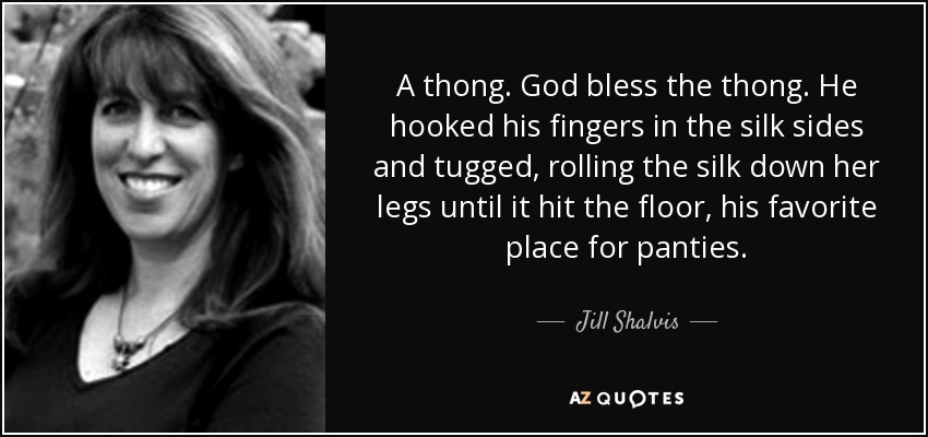 A thong. God bless the thong. He hooked his fingers in the silk sides and tugged, rolling the silk down her legs until it hit the floor, his favorite place for panties. - Jill Shalvis