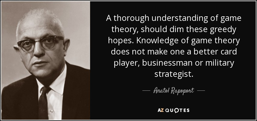 A thorough understanding of game theory, should dim these greedy hopes. Knowledge of game theory does not make one a better card player, businessman or military strategist. - Anatol Rapoport