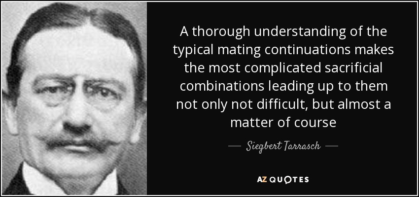 A thorough understanding of the typical mating continuations makes the most complicated sacrificial combinations leading up to them not only not difficult, but almost a matter of course - Siegbert Tarrasch