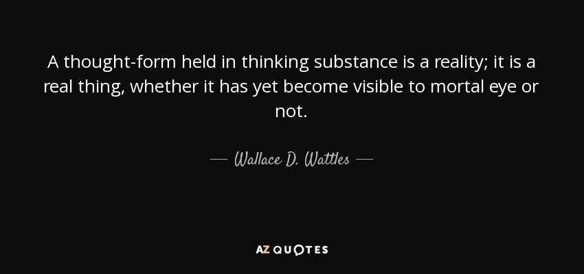 A thought-form held in thinking substance is a reality; it is a real thing, whether it has yet become visible to mortal eye or not. - Wallace D. Wattles