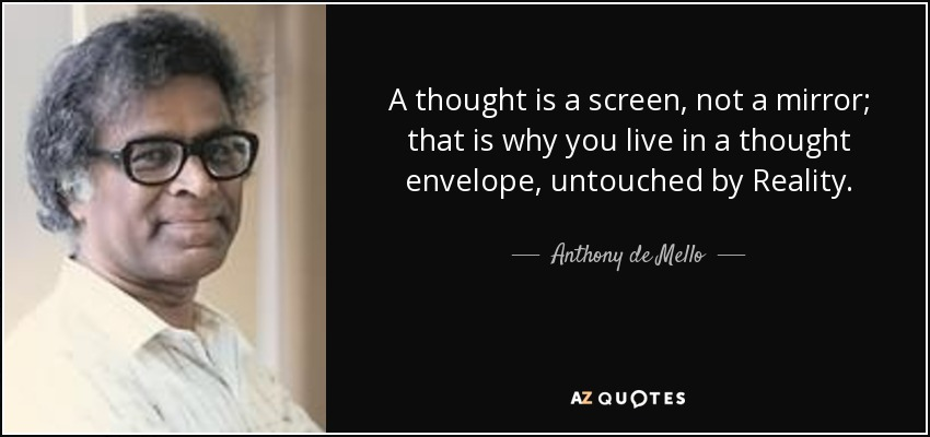 A thought is a screen, not a mirror; that is why you live in a thought envelope, untouched by Reality. - Anthony de Mello
